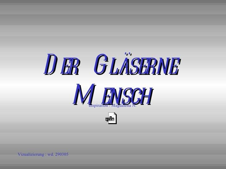 Der  Gläserne  Mensch Inspiration : Magdalena N . Vizualizierung : wd. 290305