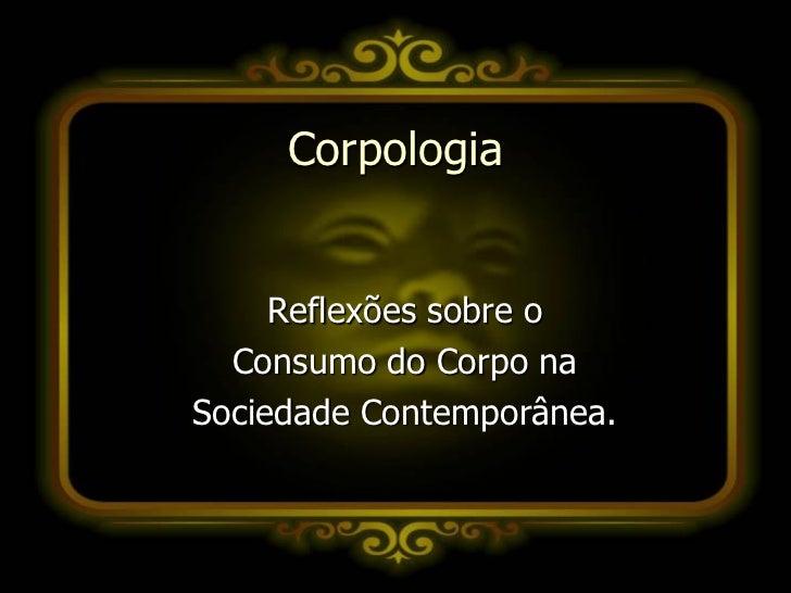Corpologia     Reflexões sobre o  Consumo do Corpo naSociedade Contemporânea.