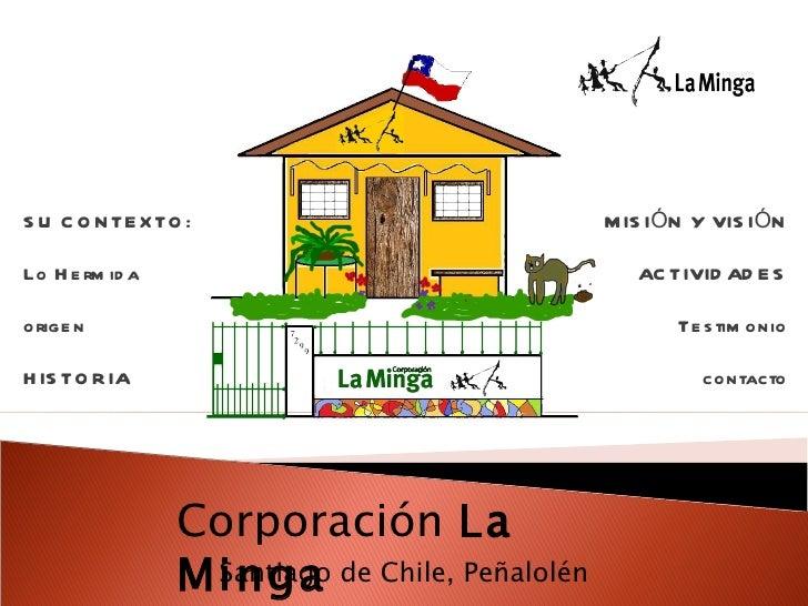 Santiago de Chile, Peñalolén MISIÓN Y VISIÓN ACTIVIDADES Testimonio contacto Corporación  La Minga SU CONTEXTO:  Lo Hermid...