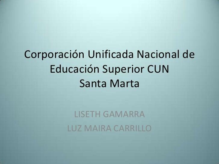 Corporación Unificada Nacional de Educación Superior CUNSanta Marta<br />LISETH GAMARRA<br />LUZ MAIRA CARRILLO<br />
