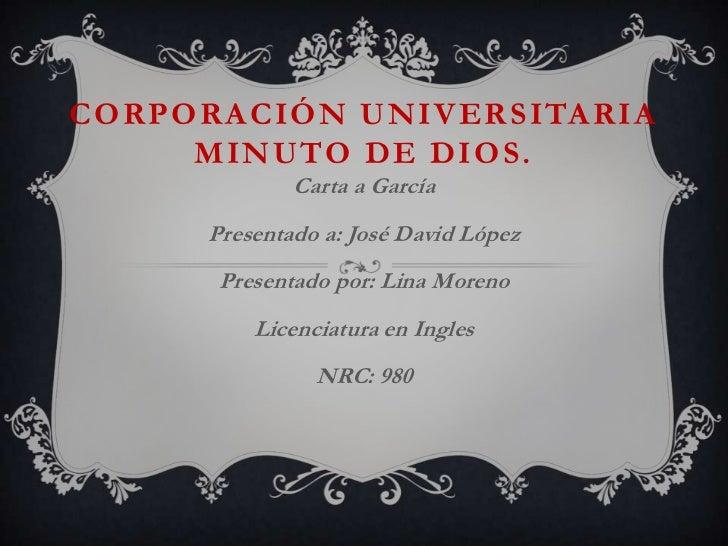 CORPORACIÓN UNIVERSITARIA     MINUTO DE DIOS .             Carta a García     Presentado a: José David López      Presenta...