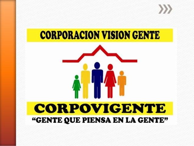 RESEÑA HISTORICA La Corporación CORPOVIGENTE, nace con la necesidad de brindar a la gente de escasos recursos, una oportun...
