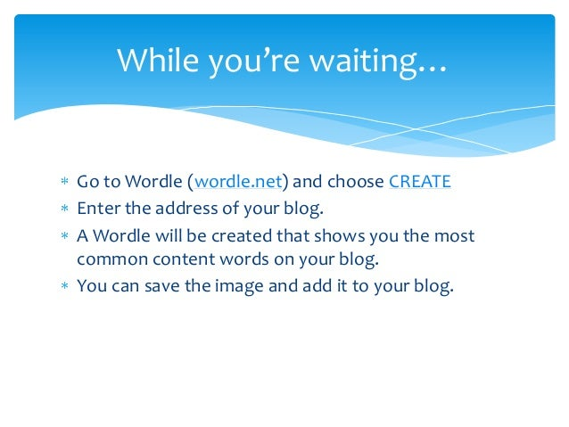 While you're waiting…Go to Wordle (wordle.net) and choose CREATEEnter the address of your blog.A Wordle will be created th...