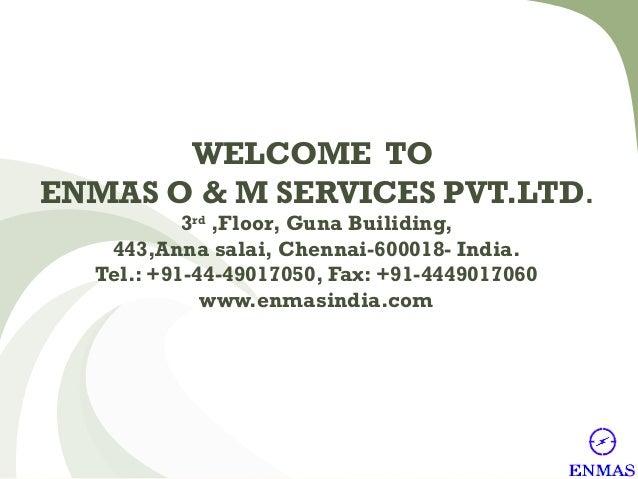 WELCOME TO ENMAS O & M SERVICES PVT.LTD. 3rd ,Floor, Guna Builiding, 443,Anna salai, Chennai-600018- India. Tel.: +91-44-4...