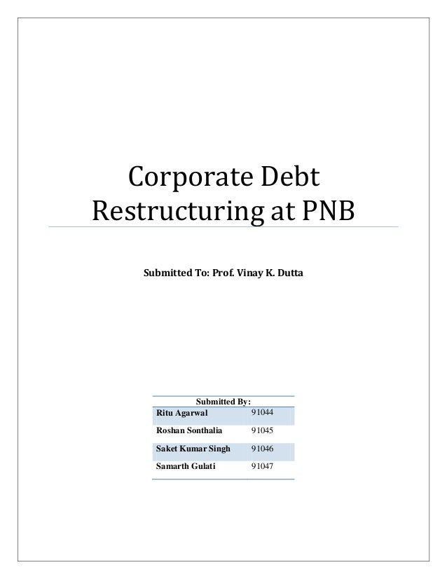 Corporate Debt Restructuring at PNB Submitted To: Prof. Vinay K. Dutta Submitted By: Ritu Agarwal 91044 Roshan Sonthalia 9...