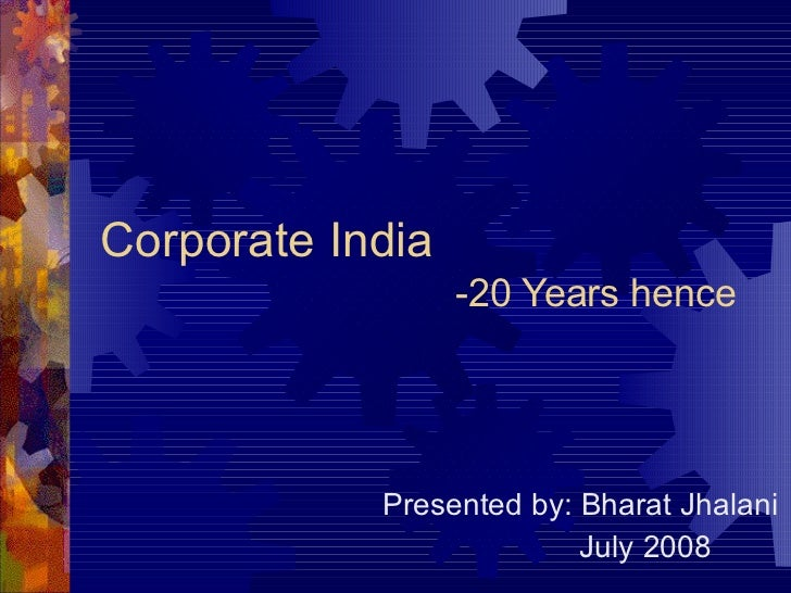 Corporate India   -20 Years hence Presented by: Bharat Jhalani July 2008