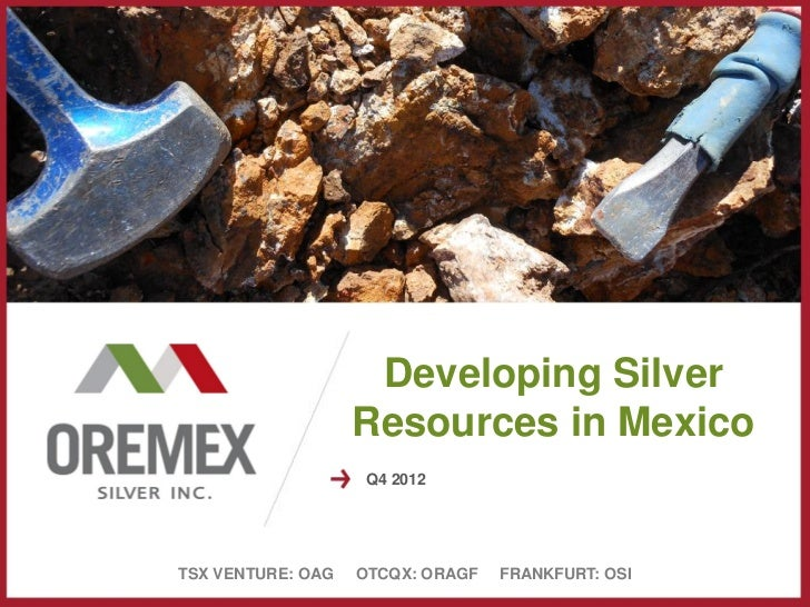 Developing Silver                   Resources in Mexico                    Q4 2012TSX VENTURE: OAG   OTCQX: ORAGF   FRANKF...