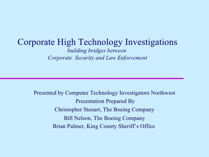 Corporate High Technology Investigations building bridges between  Corporate  Security and Law Enforcement Presented by Co...