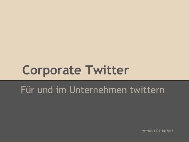 Corporate Twitter Für und im Unternehmen twittern  Version 1.0 | 10/2013