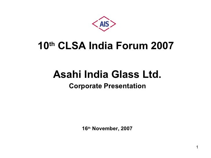 <ul><li>10 th  CLSA India Forum 2007  </li></ul><ul><li>Asahi India Glass Ltd. </li></ul><ul><li>Corporate Presentation </...