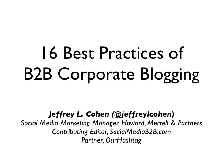 16 Best Practices of B2B Corporate Blogging           Jeffrey L. Cohen (@jeffreylcohen) Social Media Marketing Manager, Ho...