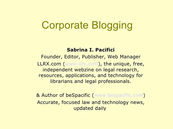 Corporate Blogging <ul><ul><li>Sabrina I. Pacifici </li></ul></ul><ul><ul><li>Founder, Editor, Publisher, Web Manager </li...
