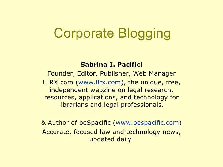 Corporate Blogging Sabrina I. Pacifici Founder, Editor, Publisher, Web Manager LLRX.com ( www.llrx.com ), the unique, free...