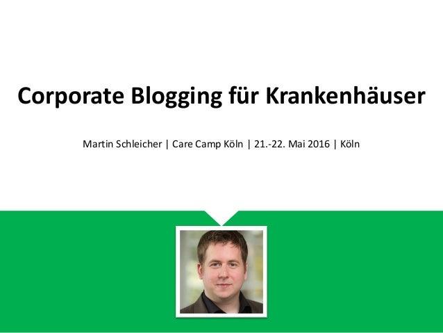 Corporate Blogging für Krankenhäuser Martin Schleicher | Care Camp Köln | 21.-22. Mai 2016 | Köln