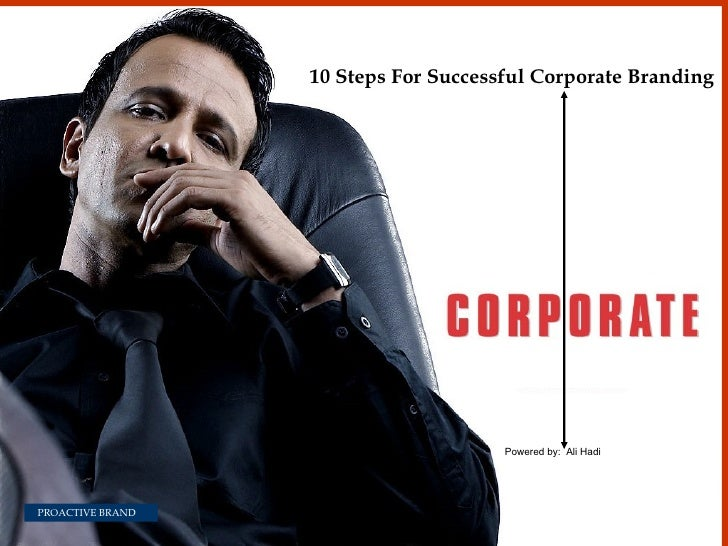 10 Steps For Successful Corporate Branding  Powered by:  Ali Hadi PROACTIVE BRAND