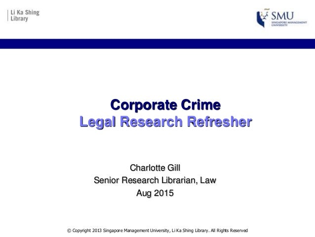 Corporate Crime Legal Research Refresher Charlotte Gill Senior Research Librarian, Law Aug 2015 © Copyright 2013 Singapore...