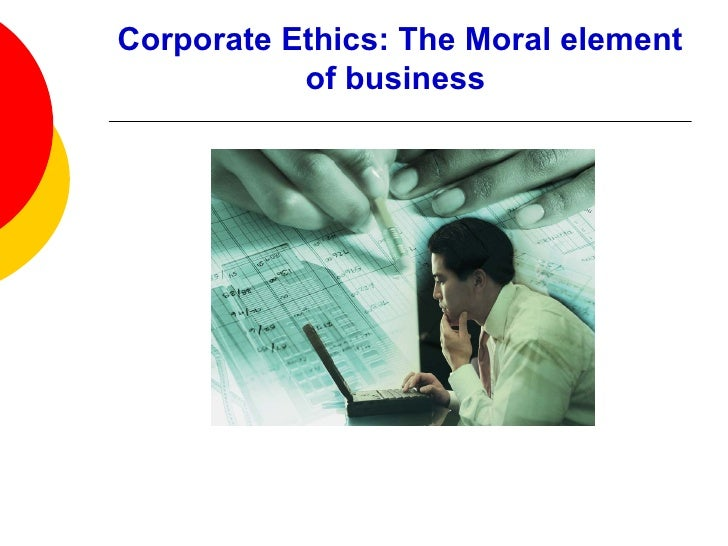 Corporate Ethics: The Moral element of business