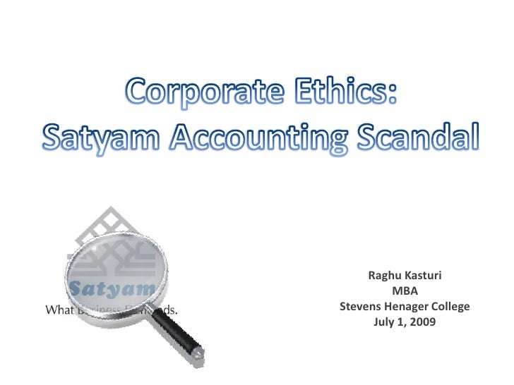 Corporate Ethics: <br />Satyam Accounting Scandal<br />Raghu Kasturi<br />MBA<br />Stevens Henager College<br />July 1, 20...