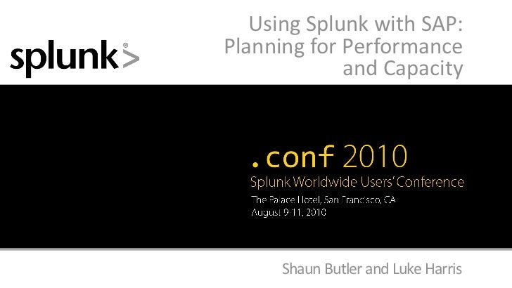 Using Splunk with SAP:Planning for Performance             and Capacity      Shaun Butler and Luke Harris