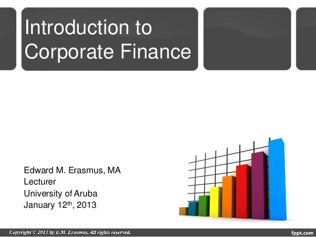 Introduction toCorporate FinanceEdward M. Erasmus, MALecturerUniversity of ArubaJanuary 12th, 2013