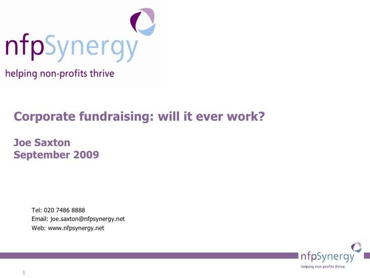 Corporate fundraising: will it ever work? Joe Saxton September 2009 Tel: 020 7486 8888 Email: joe.saxton@nfpsynergy.net We...