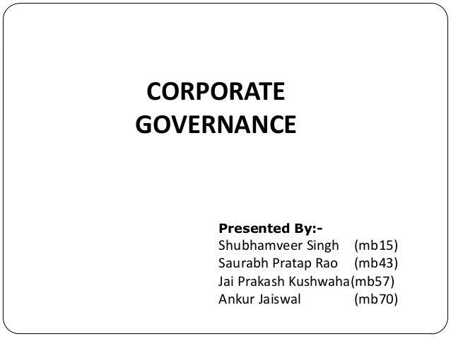 CORPORATE GOVERNANCE  Presented By:-  Shubhamveer Singh (mb15) Saurabh Pratap Rao (mb43) Jai Prakash Kushwaha(mb57) Ankur ...