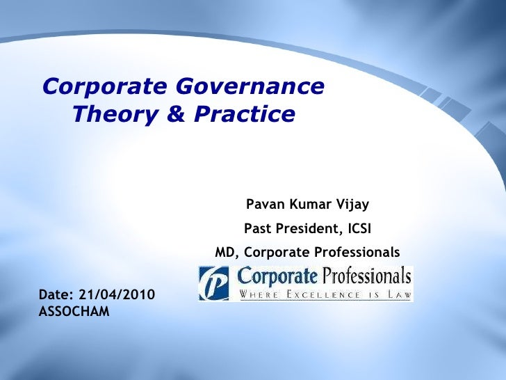 Corporate Governance Theory & Practice Pavan Kumar Vijay Past President, ICSI MD, Corporate Professionals Date: 21/04/2010...