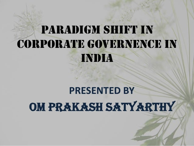 PARADIGM SHIFT IN CORPORATE GOVERNENCE IN INDIA PRESENTED BY OM PRAKASH SATYARTHY