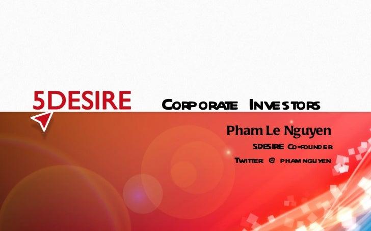 Corporate Investors Pham Le Nguyen 5DESIRE Co-founder Twitter: @phamnguyen
