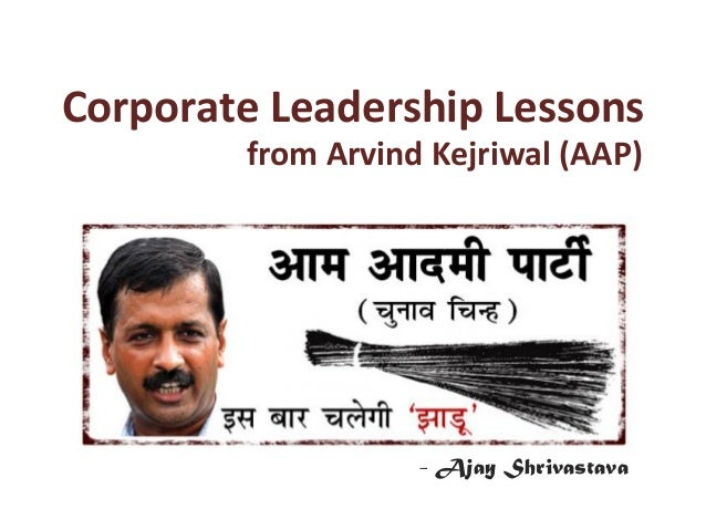 Corporate	   Leadership	   Lessons	    	    	   	     	    	   	   from	   Arvind	   Kejriwal	   (AAP)	     - Ajay Shrivas...