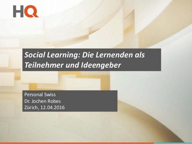 Social Learning: Die Lernenden als Teilnehmer und Ideengeber Personal Swiss Dr. Jochen Robes Zürich, 12.04.2016