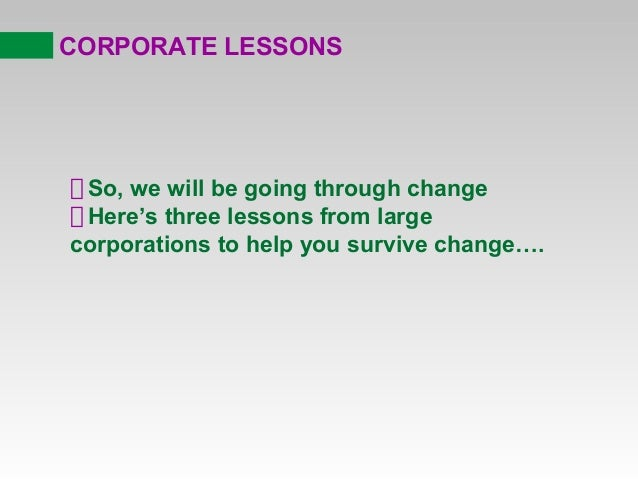 CORPORATE LESSONS  So, we will be going through change Here's three lessons from large corporations to help you survive ch...