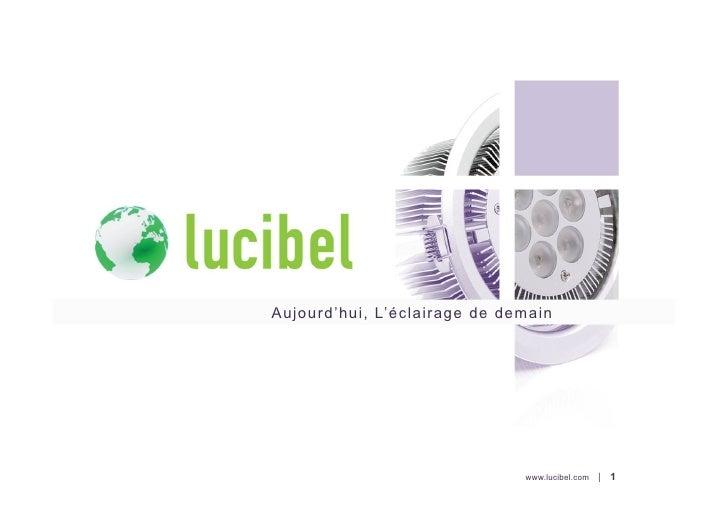 Aujourd'hui, L'éclairage de demain                              www.lucibel.com |   1