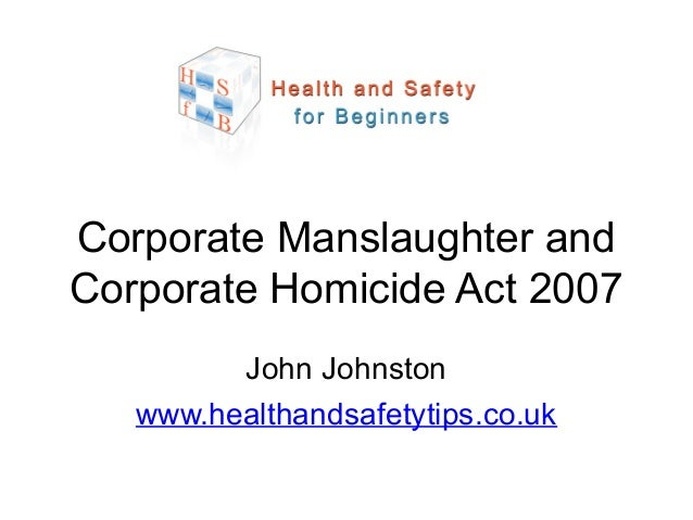 John Johnston www.healthandsafetytips.co.uk Corporate Manslaughter and Corporate Homicide Act 2007