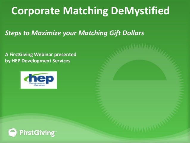 Corporate Matching DeMystified Steps to Maximize your Matching Gift Dollars A FirstGiving Webinar presented by HEP Develop...