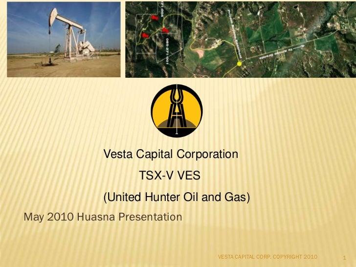 Vesta Capital Corporation                    TSX-V VES              (United Hunter Oil and Gas)May 2010 Huasna Presentatio...
