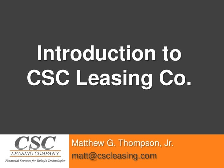 Introduction to <br />CSC Leasing Co.<br />Matthew G. Thompson, Jr.<br />matt@cscleasing.com<br />