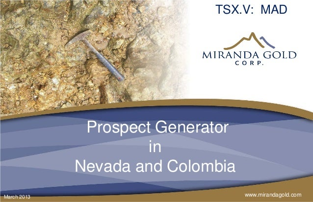 TSX.V: MAD              Prospect Generator                      in             Nevada and ColombiaMarch 2013              ...