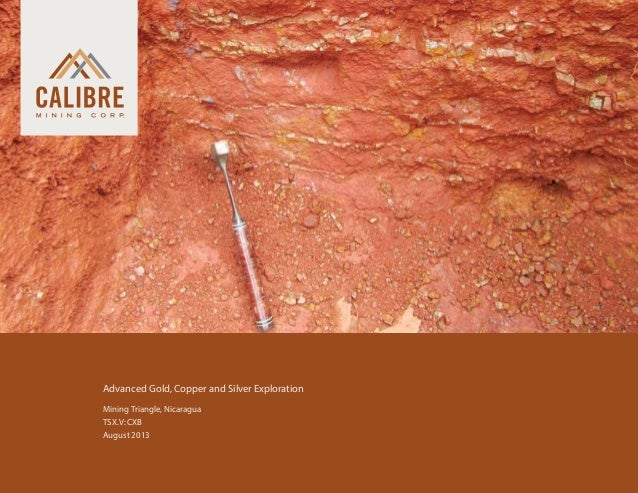 Advanced Gold, Copper and Silver Exploration 	 Mining Triangle, Nicaragua 	 TSX.V: CXB 	 August 2013