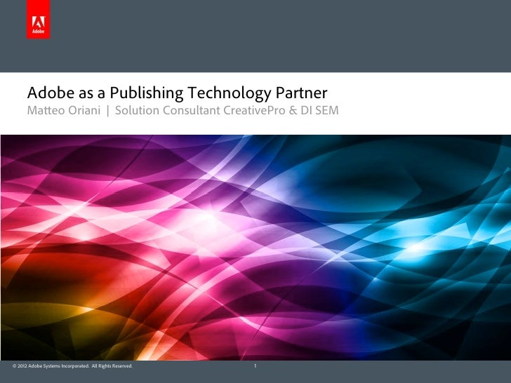 Adobe as a Publishing Technology Partner      Matteo Oriani | Solution Consultant CreativePro & DI SEM© 2012 Adobe Systems...