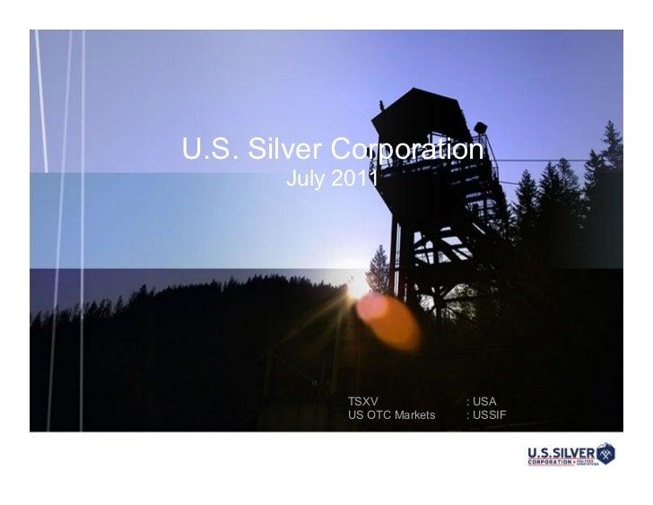 U.S. Silver Corporation       July 2011            TSXV             : USA            US OTC Markets   : USSIF