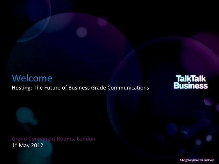 WelcomeHosting: The Future of Business Grade CommunicationsGrand Connaught Rooms, London1st May 2012