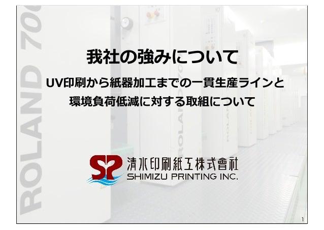 我社の強みについて  UV印刷から紙器加⼯工までの⼀一貫⽣生産ラインと 環境負荷低減に対する取組について 1
