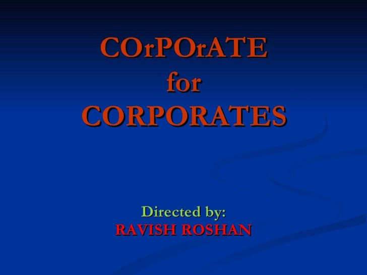 COrPOrATE for CORPORATES Directed by: RAVISH ROSHAN