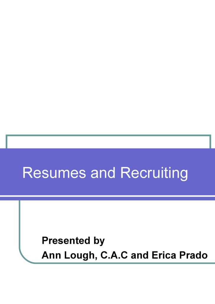 Resumes and Recruiting Presented by Ann Lough, C.A.C and Erica Prado