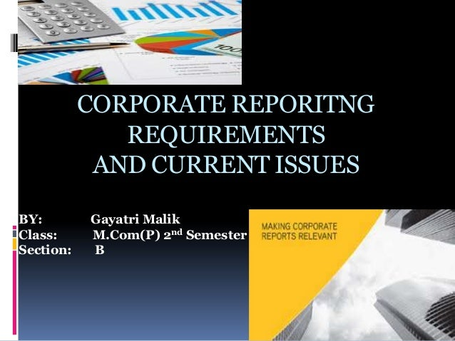 CORPORATE REPORITNG REQUIREMENTS AND CURRENT ISSUES BY: Gayatri Malik Class: M.Com(P) 2nd Semester Section: B