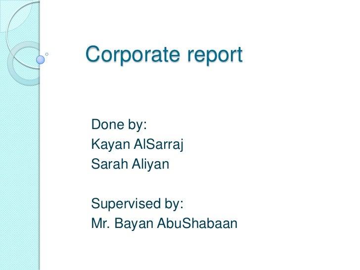 Corporate report<br />Done by:<br />KayanAlSarraj<br />Sarah Aliyan<br />Supervised by:<br />Mr. BayanAbuShabaan<br />