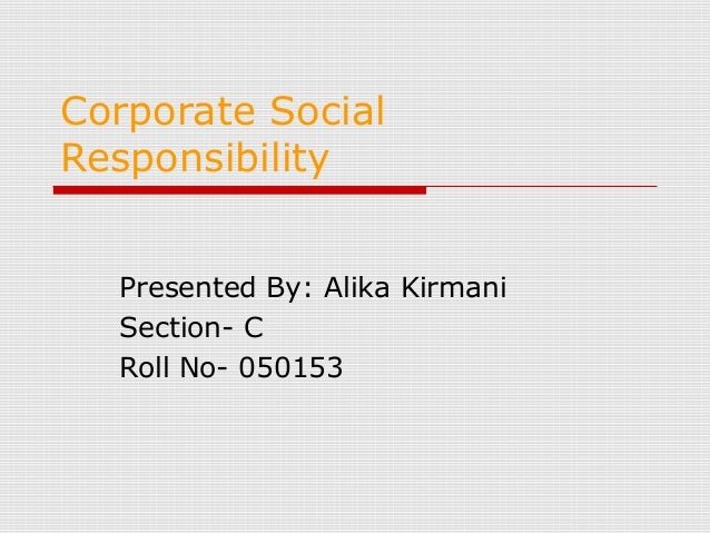 Corporate Social Responsibility Presented By: Alika Kirmani Section- C Roll No- 050153