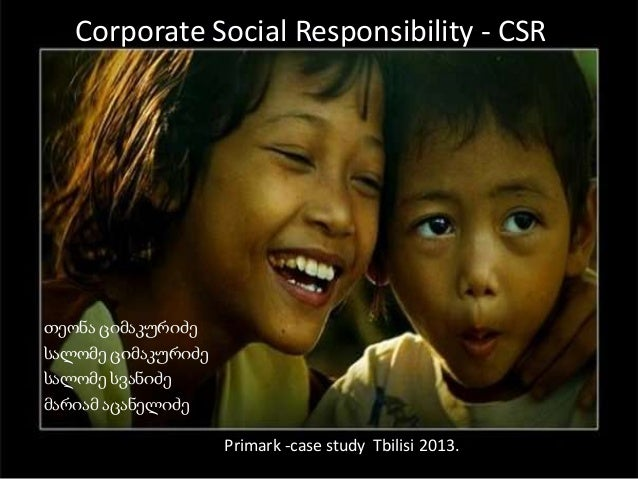 Corporate Social Responsibility - CSR თეონა ციმაკურიძე სალომე ციმაკურიძე სალომე სვანიძე მარიამ აცანელიძე Primark -case stu...