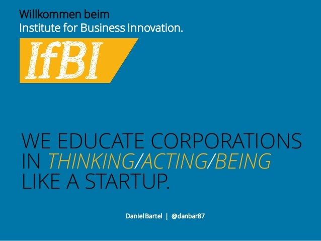 WE EDUCATE CORPORATIONS IN THINKING/ACTING/BEING LIKE A STARTUP. Willkommen beim Institute for Business Innovation. Daniel...